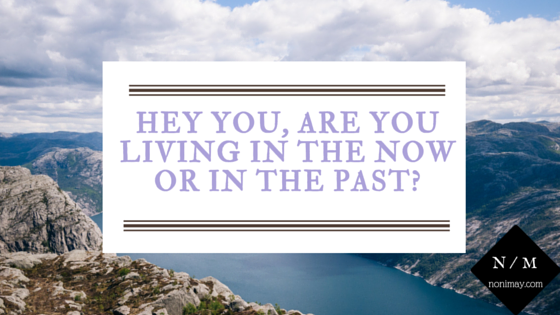 Hey you, are you living in the now or in the past-